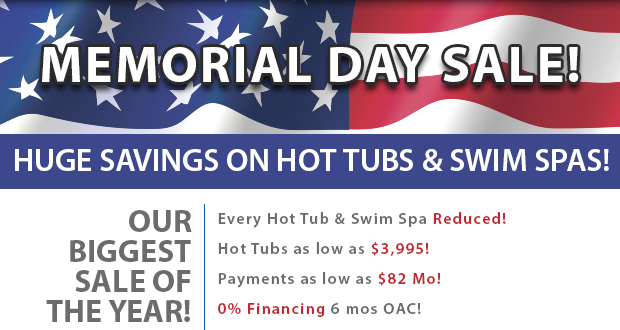 Memorial Day Sale! Huge Savings On Hot Tubs & Swim Spas! Every Hot Tub & Swim Spa Reduced! Hot Tubs as low as $3,995! Payments as low as $82 Mo! 0% Financing 6 mos OAC!